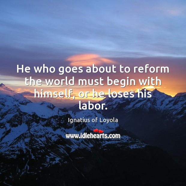 He who goes about to reform the world must begin with himself, or he loses his labor. Image