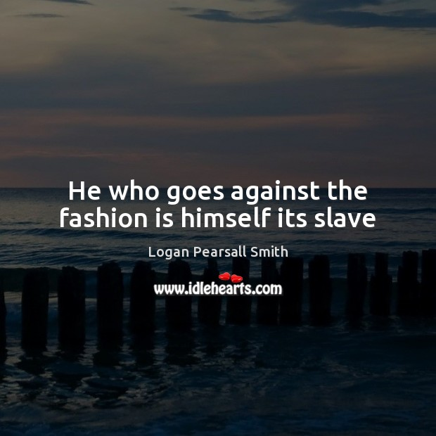 He who goes against the fashion is himself its slave Fashion Quotes Image