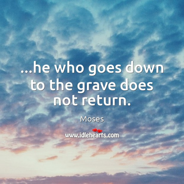 …he who goes down to the grave does not return. Image
