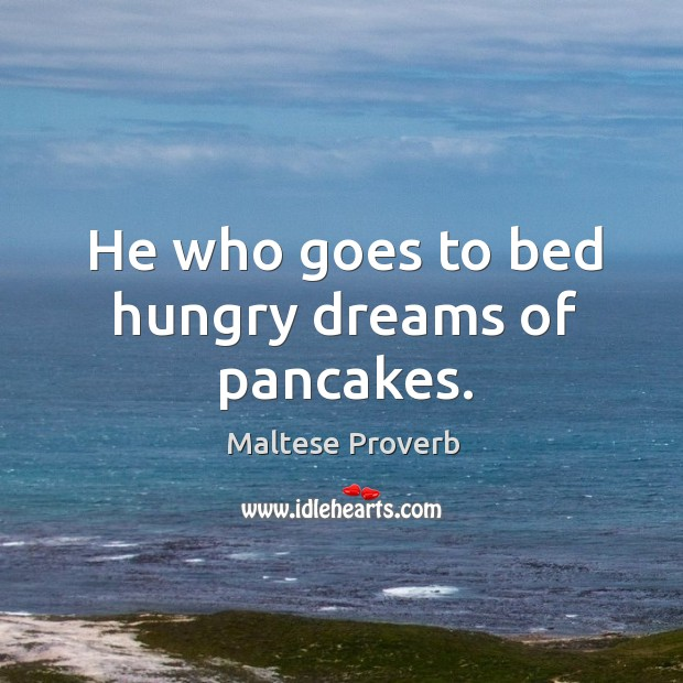 He who goes to bed hungry dreams of pancakes. Maltese Proverbs Image