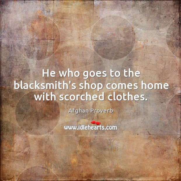 He who goes to the blacksmith's shop comes home with scorched clothes. Afghan Proverbs Image
