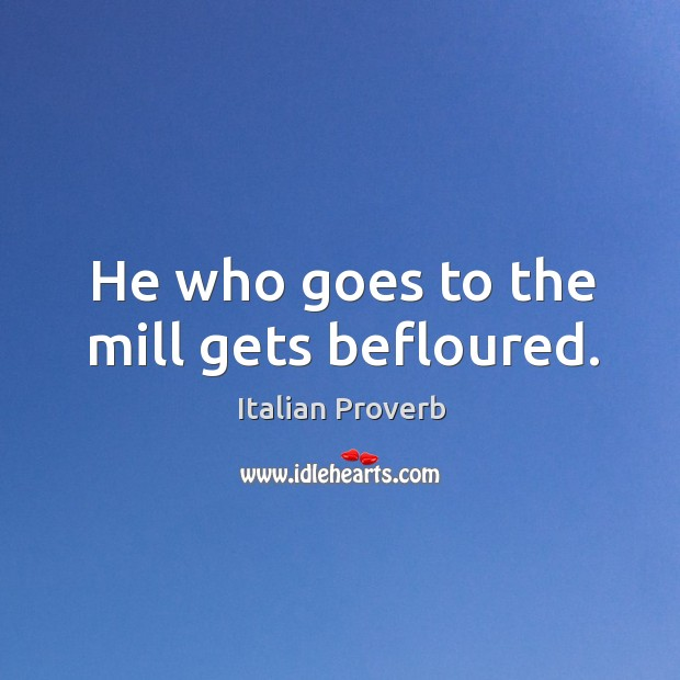 Image, He who goes to the mill gets befloured.