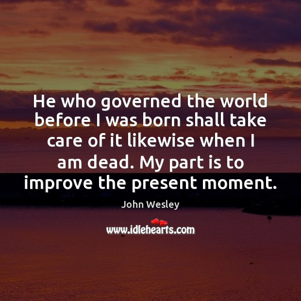 He who governed the world before I was born shall take care John Wesley Picture Quote