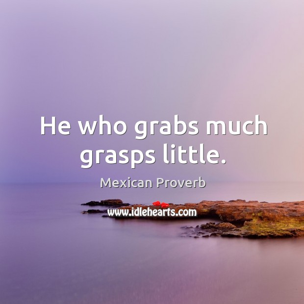 He who grabs much grasps little. Mexican Proverbs Image