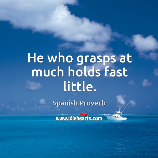Image, He who grasps at much holds fast little.