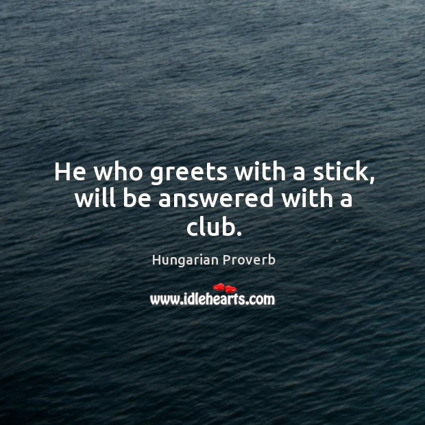 He who greets with a stick, will be answered with a club. Image