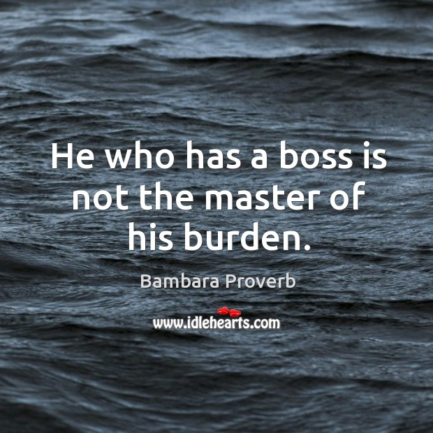He who has a boss is not the master of his burden. Bambara Proverbs Image