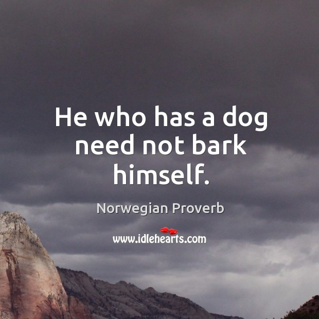 He who has a dog need not bark himself. Norwegian Proverbs Image