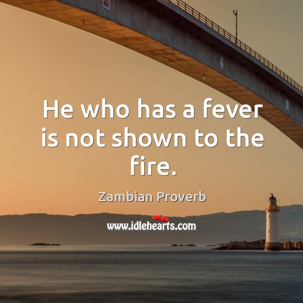 Image, He who has a fever is not shown to the fire.