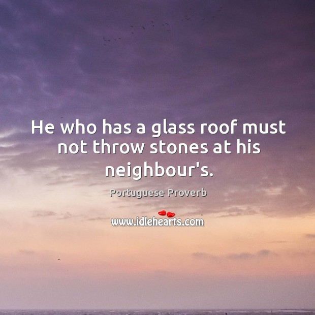 Image, He who has a glass roof must not throw stones at his neighbour's.