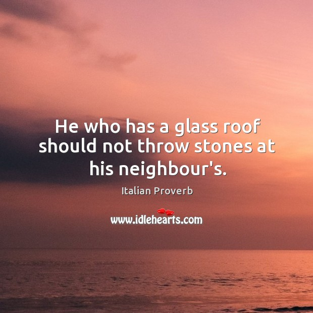 Image, He who has a glass roof should not throw stones at his neighbour's.