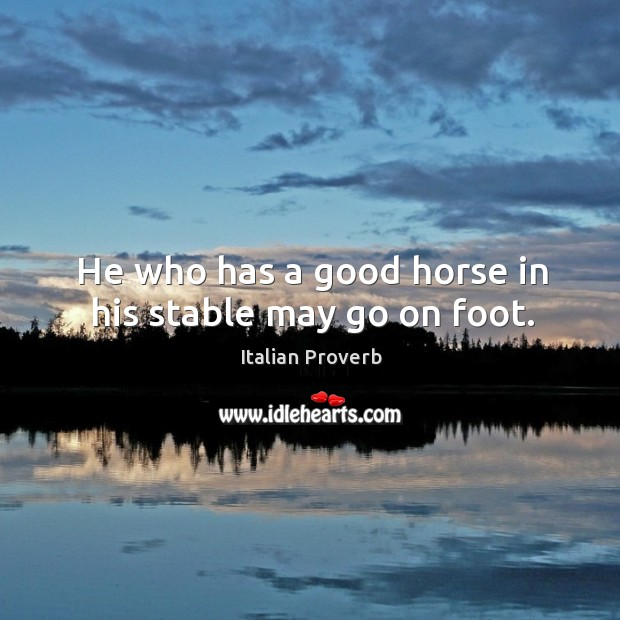 Image, He who has a good horse in his stable may go on foot.