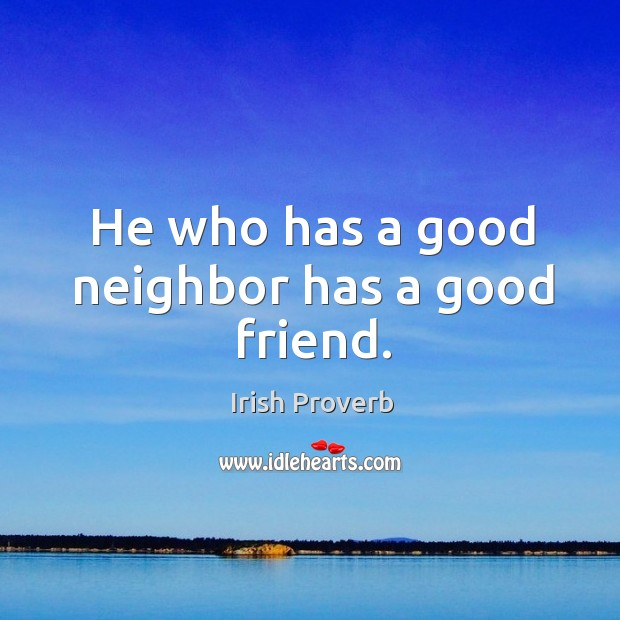 Image, He who has a good neighbor has a good friend.