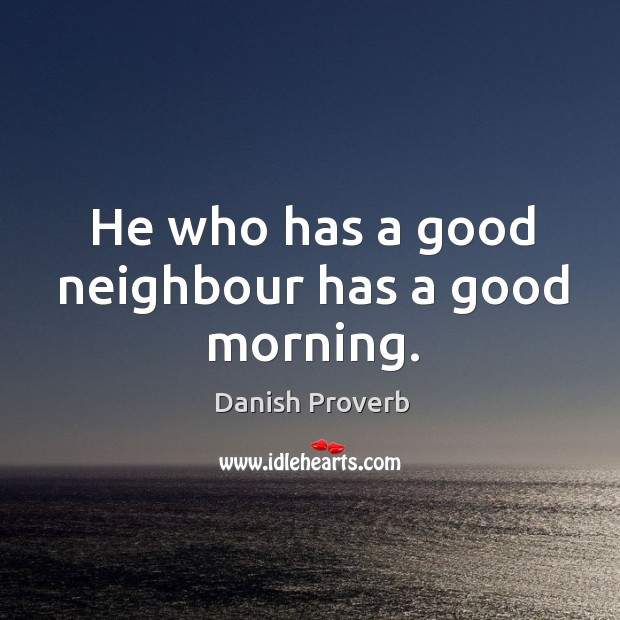 He who has a good neighbour has a good morning. Image