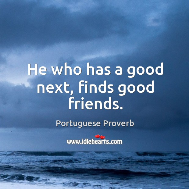 He who has a good next, finds good friends. Image