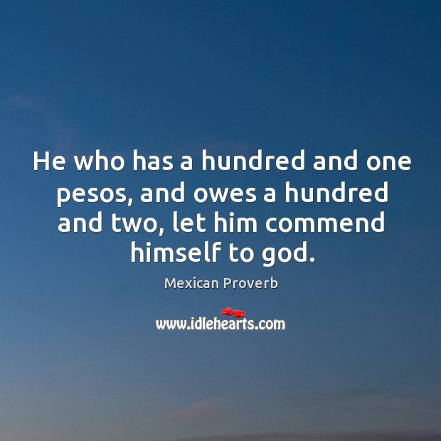 He who has a hundred and one pesos, and owes a hundred and two, let him commend himself to God. Mexican Proverbs Image