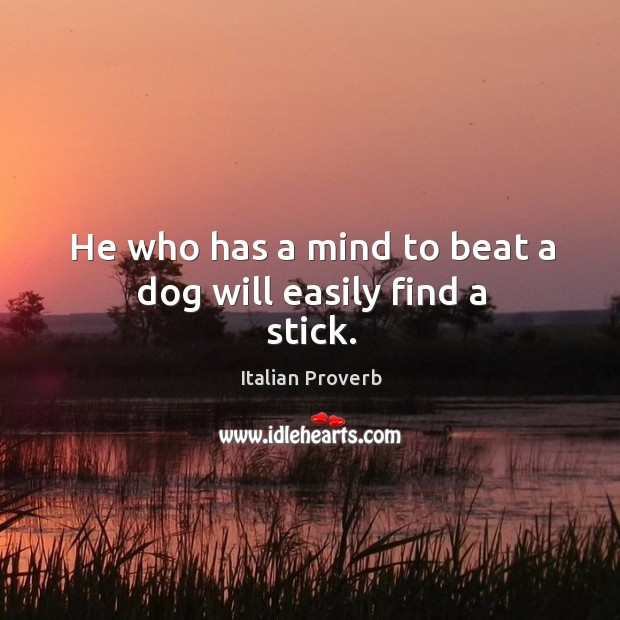 He who has a mind to beat a dog will easily find a stick. Image