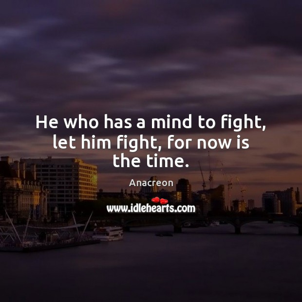 Image, He who has a mind to fight, let him fight, for now is the time.