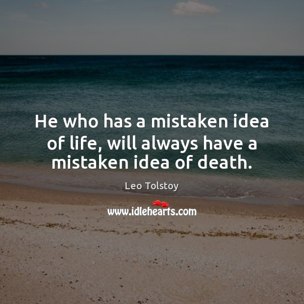 He who has a mistaken idea of life, will always have a mistaken idea of death. Image