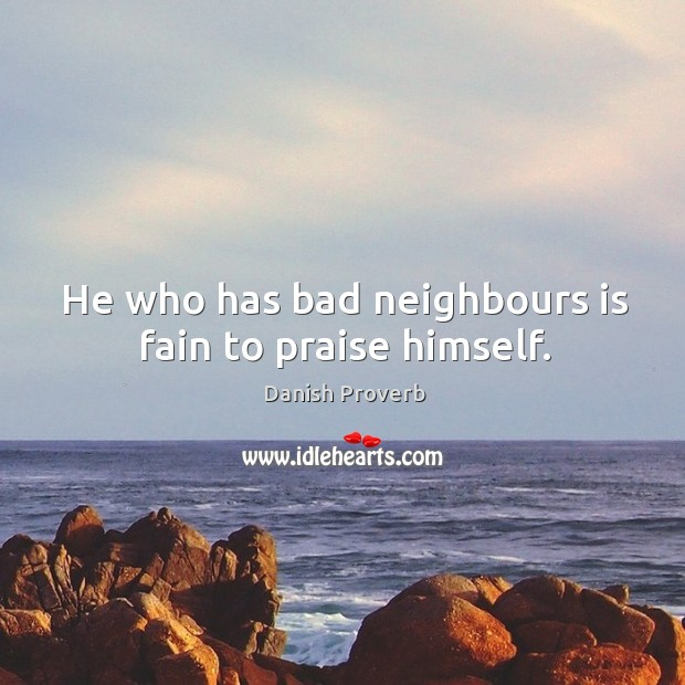 He who has bad neighbours is fain to praise himself. Image
