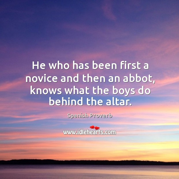 He who has been first a novice and then an abbot, knows what the boys do behind the altar. Spanish Proverbs Image