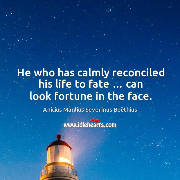Image, He who has calmly reconciled his life to fate … can look fortune in the face.