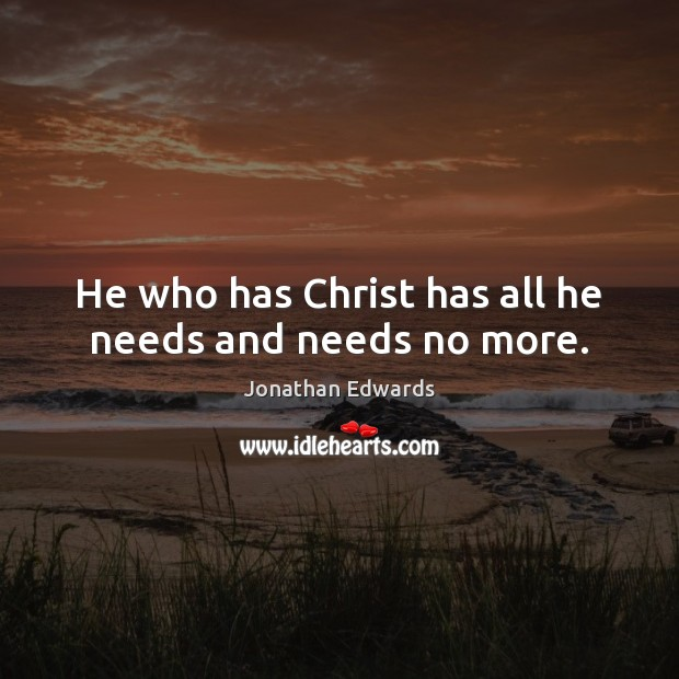 He who has Christ has all he needs and needs no more. Jonathan Edwards Picture Quote