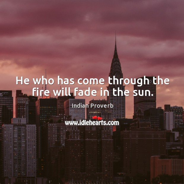 Image, He who has come through the fire will fade in the sun.