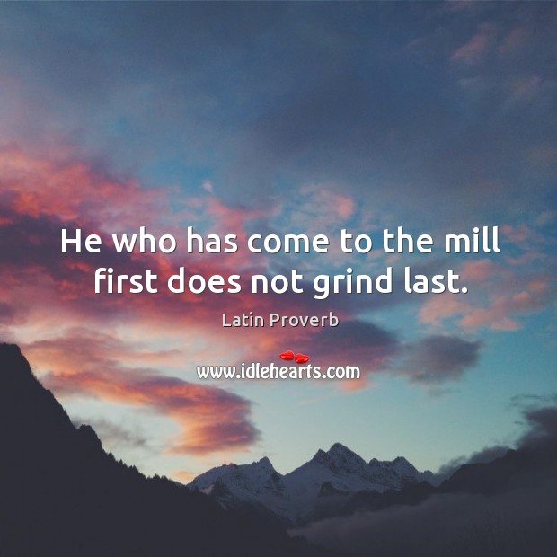 Image, He who has come to the mill first does not grind last.