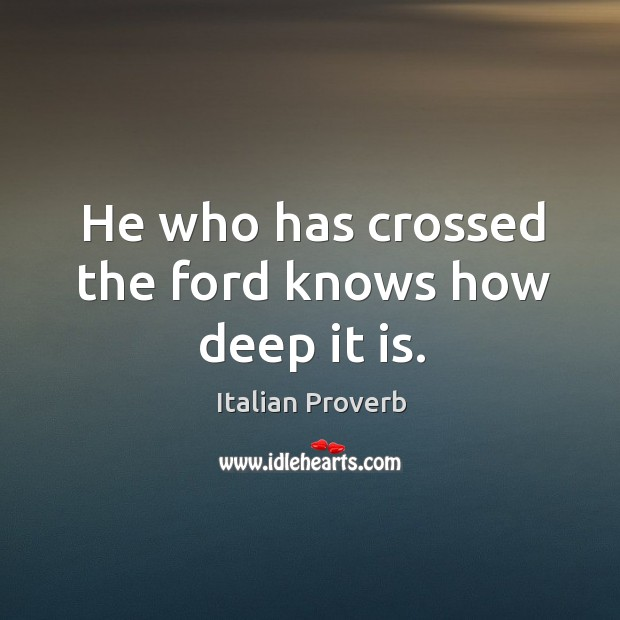 Image, He who has crossed the ford knows how deep it is.