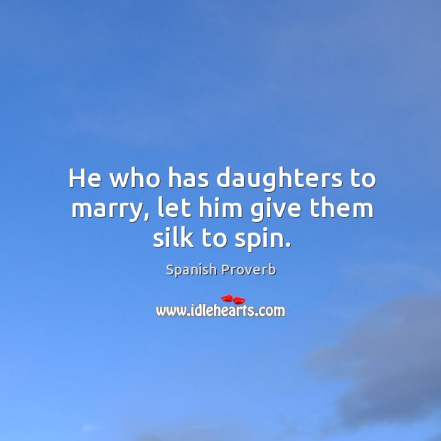 Image, He who has daughters to marry, let him give them silk to spin.