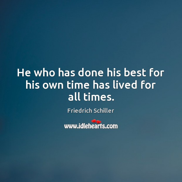 He who has done his best for his own time has lived for all times. Friedrich Schiller Picture Quote
