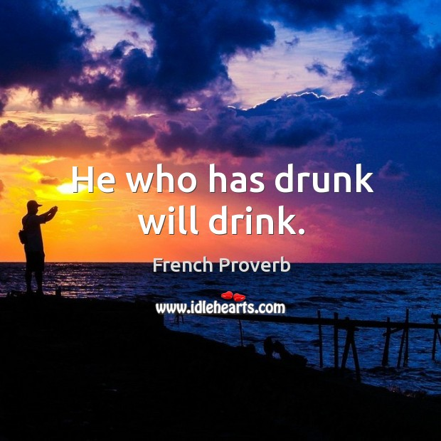 Image, He who has drunk will drink.
