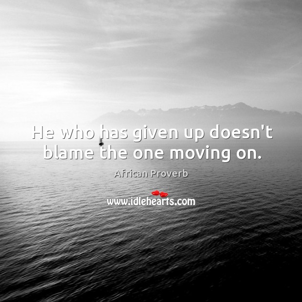 Image, He who has given up doesn't blame the one moving on.