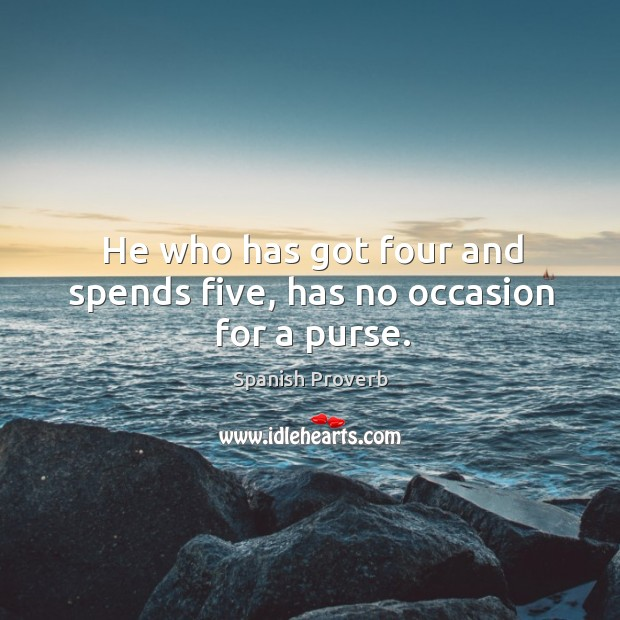 Image, He who has got four and spends five, has no occasion for a purse.