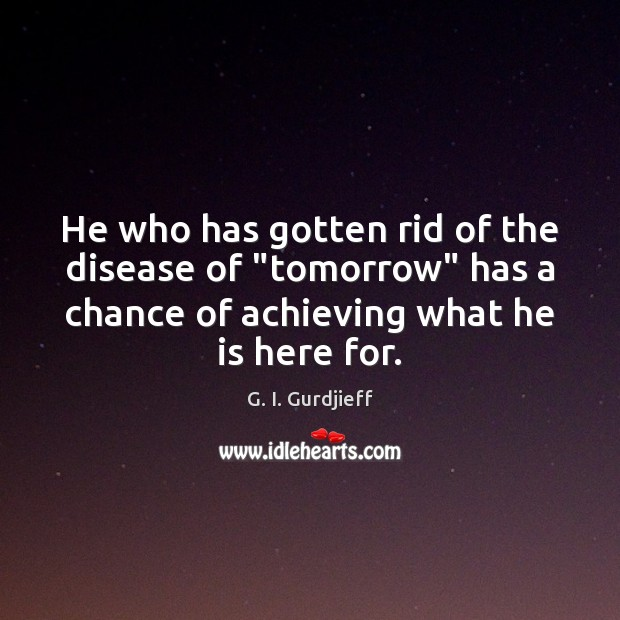 """He who has gotten rid of the disease of """"tomorrow"""" has a G. I. Gurdjieff Picture Quote"""
