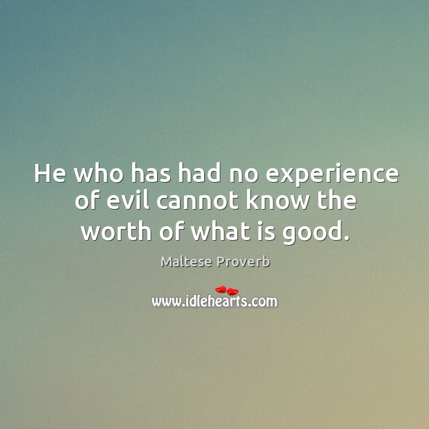 He who has had no experience of evil cannot know the worth of what is good. Maltese Proverbs Image