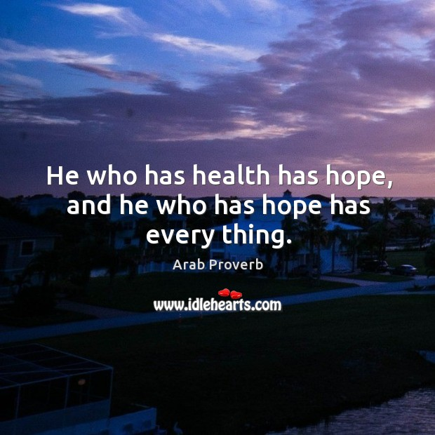 He who has health has hope, and he who has hope has every thing. Arab Proverbs Image