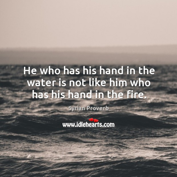 He who has his hand in the water is not like him who has his hand in the fire. Syrian Proverbs Image