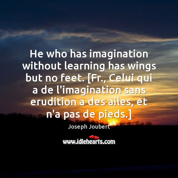 Image, He who has imagination without learning has wings but no feet. [Fr.,