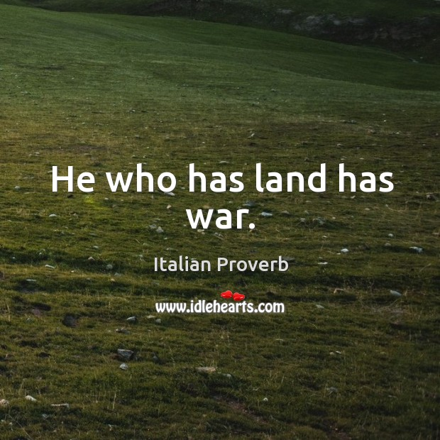 Image, He who has land has war.