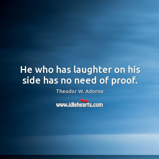 He who has laughter on his side has no need of proof. Theodor W. Adorno Picture Quote