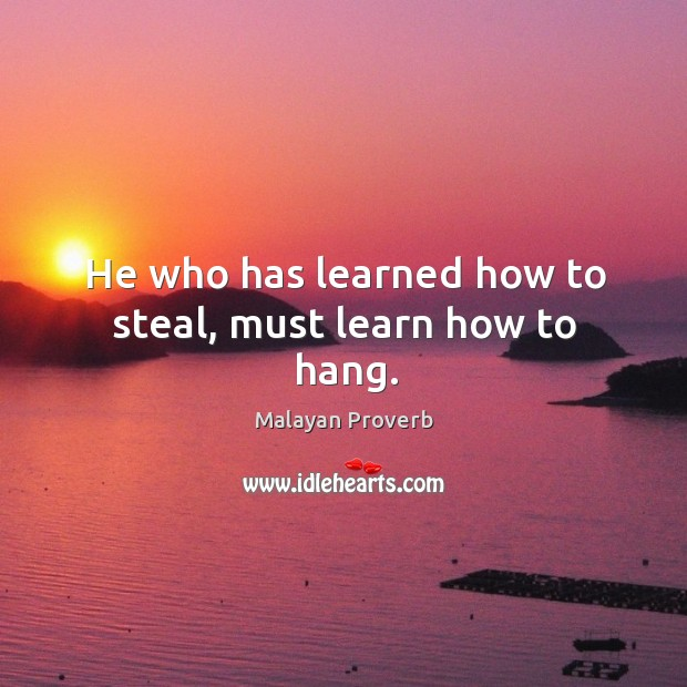 Image, He who has learned how to steal, must learn how to hang.