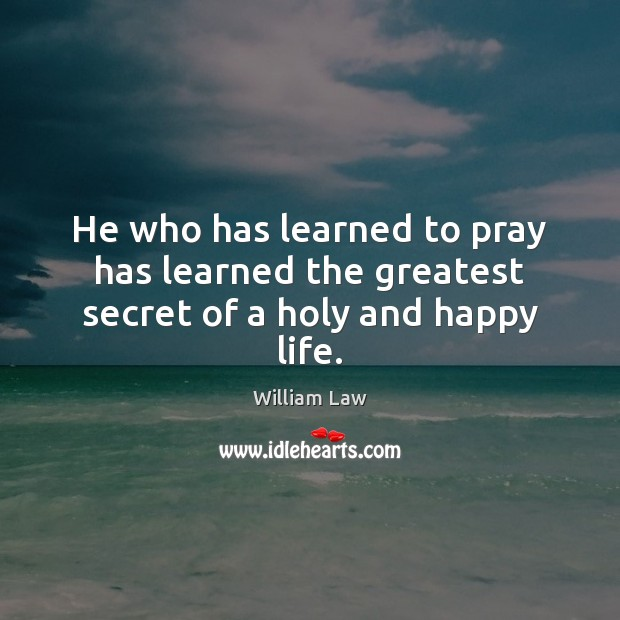 He who has learned to pray has learned the greatest secret of a holy and happy life. William Law Picture Quote