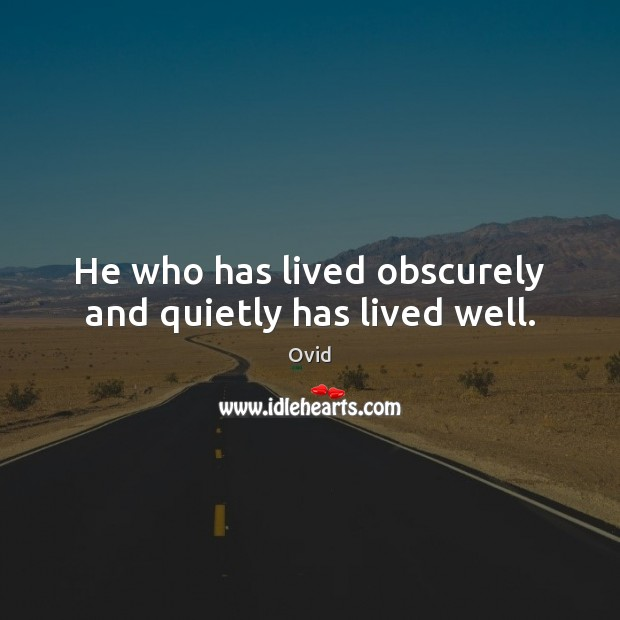 He who has lived obscurely and quietly has lived well. Image