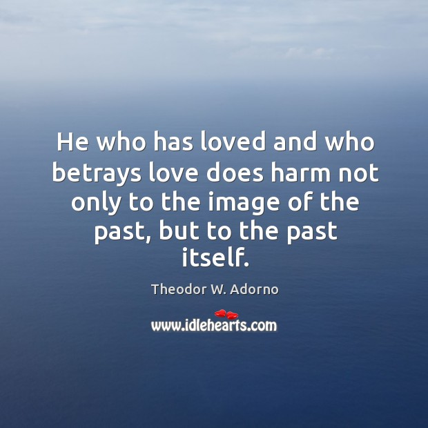 He who has loved and who betrays love does harm not only to the image of the past, but to the past itself. Theodor W. Adorno Picture Quote