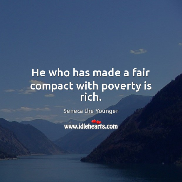 Image, He who has made a fair compact with poverty is rich.