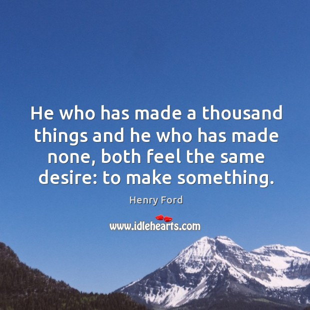 He who has made a thousand things and he who has made none, both feel the same desire: to make something. Image