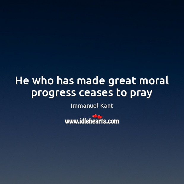 He who has made great moral progress ceases to pray Immanuel Kant Picture Quote