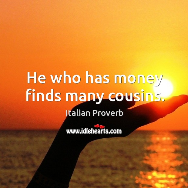 Image, He who has money finds many cousins.